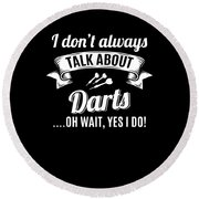 Dont Always Talk About Darts Oh Wait Yes I Do Round Beach Towel