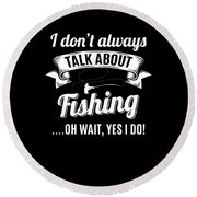 Dont Always Talk About Fishing Oh Wait Yes I Do Round Beach Towel