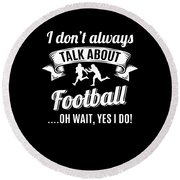 Dont Always Talk About Football Oh Wait Yes I Do Round Beach Towel