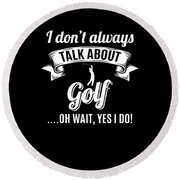 Dont Always Talk About Golf Oh Wait Yes I Do Round Beach Towel