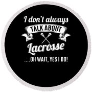 Dont Always Talk About Lacrosse Oh Wait Yes I Do Round Beach Towel