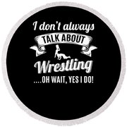 Dont Always Talk About Pro Wrestling Oh Wait Yes I Do Round Beach Towel
