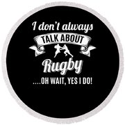 Dont Always Talk About Rugby Oh Wait Yes I Do Round Beach Towel