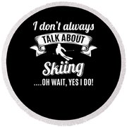 Dont Always Talk About Skiing Oh Wait Yes I Do Round Beach Towel