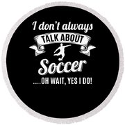 Dont Always Talk About Soccer Oh Wait Yes I Do Round Beach Towel