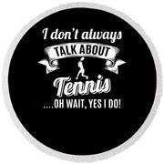 Dont Always Talk About Tennis Oh Wait Yes I Do Round Beach Towel