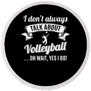Dont Always Talk About Volleyball Oh Wait Yes I Do Round Beach Towel