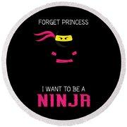Forget Princess I Want To Be A Ninja  Round Beach Towel