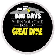Great Dane Design There Are No Bad Days When You Come Home To A Great Dane Round Beach Towel