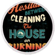 House Cleaning Humor I Hesitate Between Cleaning House Or Burning It Down Round Beach Towel