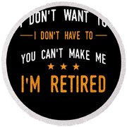 I Dont Have To Im Retired Retiree Funny Retirement Round Beach Towel