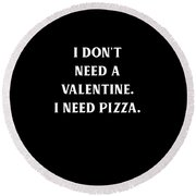 I Dont Need A Valentine I Need Pizza Round Beach Towel