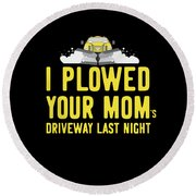 I Plowed Your Moms Driveway Last Night Plow Truck Driver Round Beach Towel