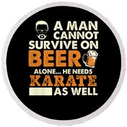 Man Cannot Survive On Beer Alone He Needs Karate As Well Round Beach Towel