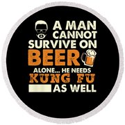 Man Cannot Survive On Beer Alone He Needs Kung Fu As Well Round Beach Towel