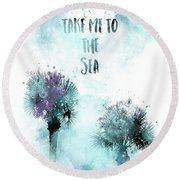 Modern Art Take Me To The Sea - Jazzy Watercolor Round Beach Towel
