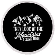 Mountains Shirt They Look At Mountains I Climb Them Gift Tee Round Beach Towel