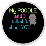 My Poodle And I Talk Sh T About You Round Beach Towel