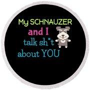 My Schanuzer And I Talk Sh T About You Round Beach Towel