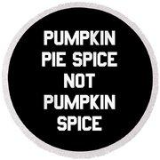Pumpkin Pie Spice Not Pumpkin Spice Round Beach Towel