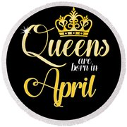 Queens Are Born In April Women Girl Birthday Celebration  Round Beach Towel