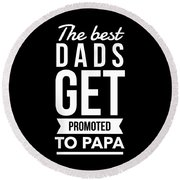 The Best Dads Get Promoted To Papa Round Beach Towel