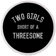 Two Girls Short Of A Threesome Round Beach Towel
