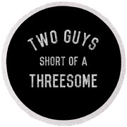 Two Guys Short Of A Threesome Round Beach Towel