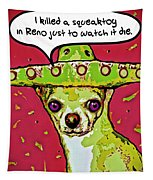 Chihuahua - I Killed A Squeaktoy In Reno Tapestry