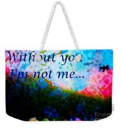Without You I'm Not Me... Weekender Tote Bag