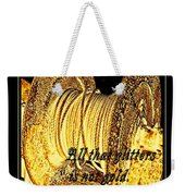 All That Glitters Is Not Gold Weekender Tote Bag