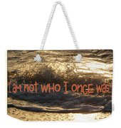 I Am Not Who I Once Was Weekender Tote Bag