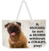 House Is Not A Home Without A Crazy Pug Weekender Tote Bag