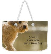 Love Is A Wet Nose And A Furry Hug Weekender Tote Bag