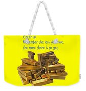Cheer Up Remember The Less You Have, The More There Is To Get Weekender Tote Bag