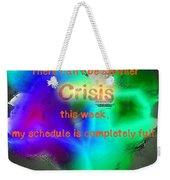 There Can't Be Another Crisis This Week, My Schedule Is Complete Weekender Tote Bag