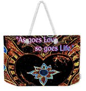 As Goes Love So Goes Life Weekender Tote Bag