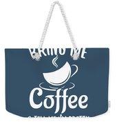 Bring Me Coffee And Tell Me Im Pretty Weekender Tote Bag