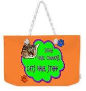 Dogs Have Owners Cats Have Staff Weekender Tote Bag