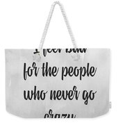 I Feel Bad For The People Who Never Go Crazy Weekender Tote Bag