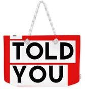 I Told You So Weekender Tote Bag by Linda Woods