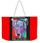 If The World Is Going To The Dogs I Can Only Say Rejoice Weekender Tote Bag