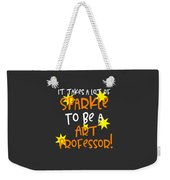 It Takes A Lot Of Sparkle To Be A Art Professor Weekender Tote Bag