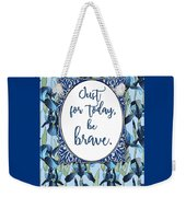 Just For Today, Be Brave Weekender Tote Bag