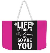 Life Is Tough My Darling, But So Are You Weekender Tote Bag