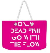 Only Dead Fish Go With The Flow - Motivational And Inspirational Quote 3 Weekender Tote Bag