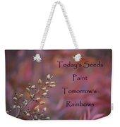 Todays Seeds Paint Tomorrows Rainbows Weekender Tote Bag