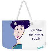 You Make The Moments Matter Weekender Tote Bag