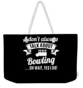 Dont Always Talk About Bowling Oh Wait Yes I Do Weekender Tote Bag