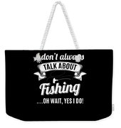 Dont Always Talk About Fishing Oh Wait Yes I Do Weekender Tote Bag
